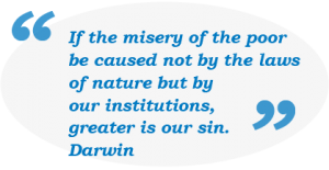 If the misery of the poo be caused not by the laws of nature but by our institutions, greater is our sin - Darwin